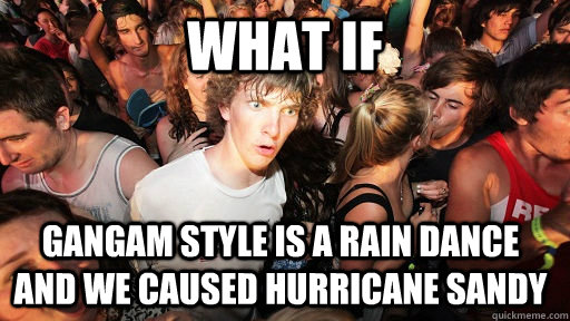 what if gangam style is a rain dance and we caused hurricane - Sudden Clarity Clarence