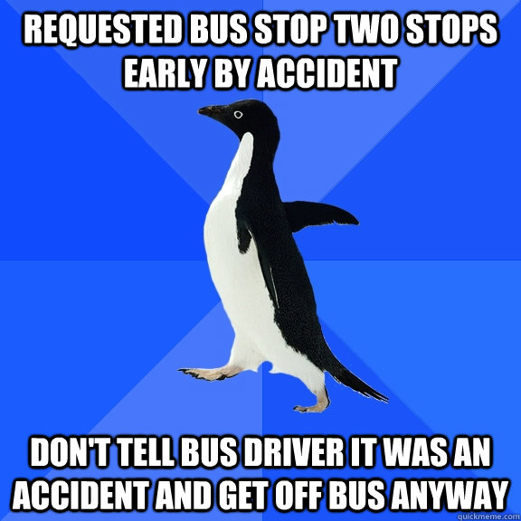 requested bus stop two stops early by accident dont tell bu - Socially Awkward Penguin