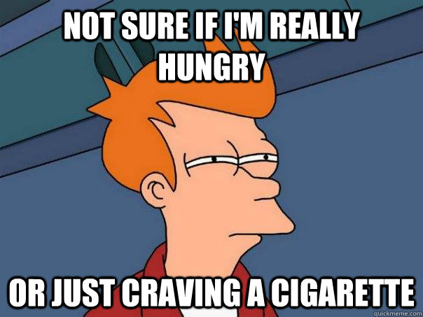 not sure if im really hungry or just craving a cigarette - Futurama Fry