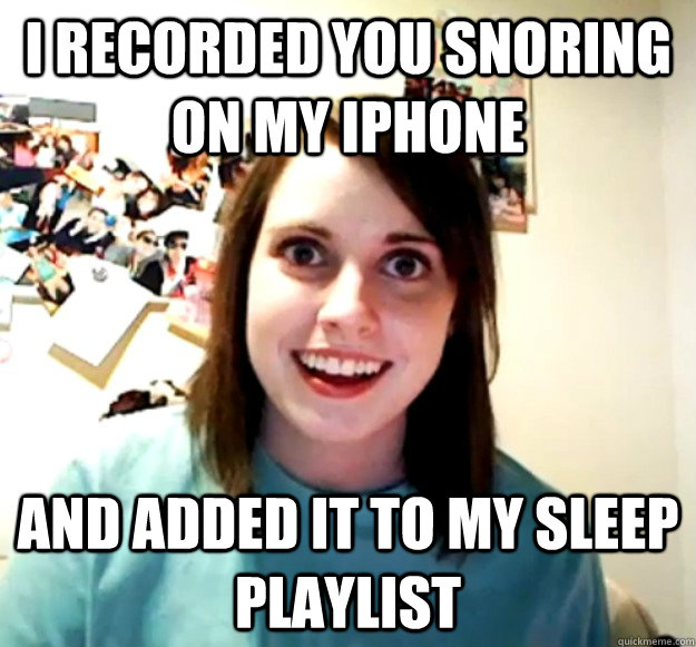 i recorded you snoring on my iphone and added it to my sleep - Overly Attached Girlfriend