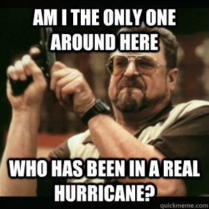 am i the only one around here who has been in a real hurrica - Am I The Only One Round Here