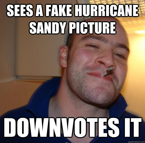 sees a fake hurricane sandy picture downvotes it - Good Guy Greg