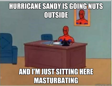 hurricane sandy is going nuts outside and im just sitting h - Im just sitting here masturbating