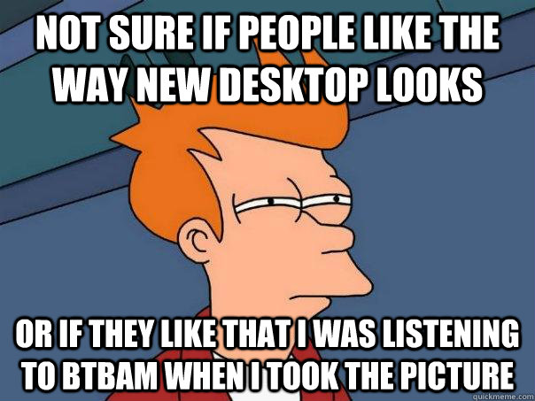 not sure if people like the way new desktop looks or if they - Futurama Fry