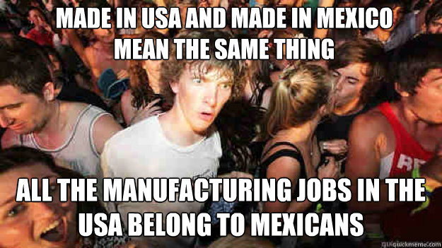 made in usa and made in mexico mean the same thing all the m - sudden clarity Clarence
