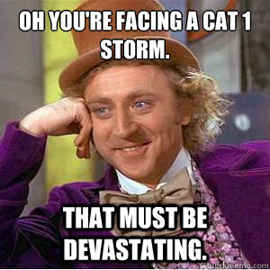 oh youre facing a cat 1 storm that must be devastating - No Willy No