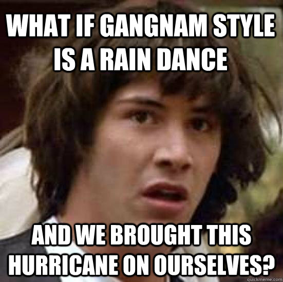 what if gangnam style is a rain dance and we brought this hu - conspiracy keanu