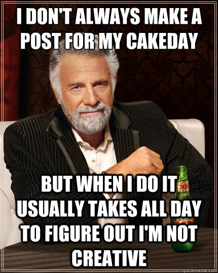 i dont always make a post for my cakeday but when i do it u - The Most Interesting Man In The World