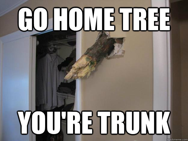 go home tree youre trunk -