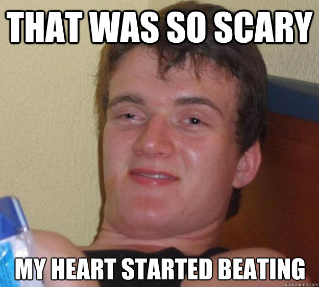that was so scary my heart started beating - 10 Guy