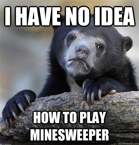 i have no idea how to play minesweeper - Confession Bear