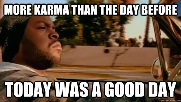 more karma than the day before today was a good day - Today was a good day