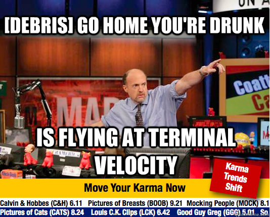 debris go home youre drunk is flying at terminal velocity - Mad Karma with Jim Cramer
