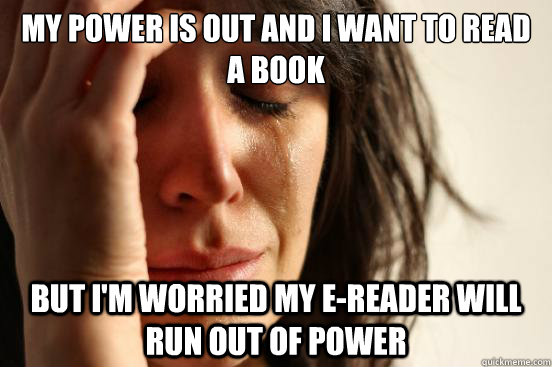 my power is out and i want to read a book but im worried my - First World Problems