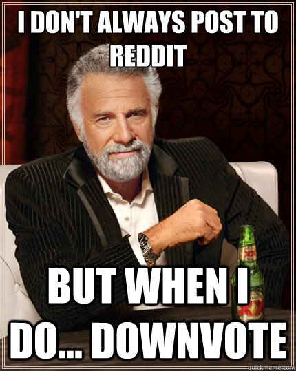 i dont always post to reddit but when i do downvote - The Most Interesting Man In The World