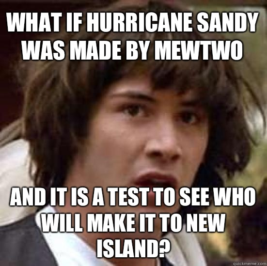 What if hurricane sandy was made by Mewtwo And it is a test  - conspiracy keanu