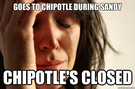 goes to chipotle during sandy chipotles closed - First World Problems