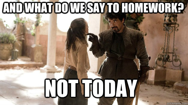 and what do we say to homework not today - Arya not today