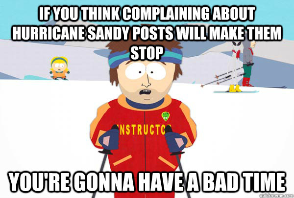 if you think complaining about hurricane sandy posts will ma - Super Cool Ski Instructor