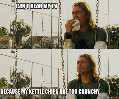 cant hear my tv because my kettle chips are too crunchy - First World Stoner Problems