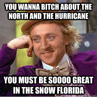 you wanna bitch about the north and the hurricane you must b - Condescending Wonka