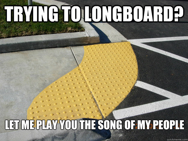 trying to longboard let me play you the song of my people -
