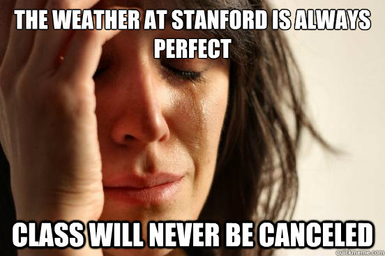 the weather at stanford is always perfect class will never b - First World Problems
