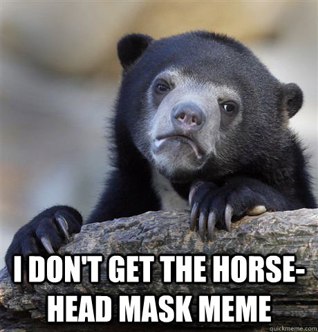 i dont get the horsehead mask meme - Confession Bear