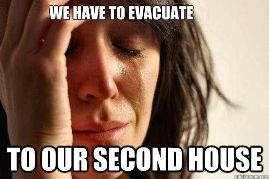 we have to evacuate to our second house - First World Problems