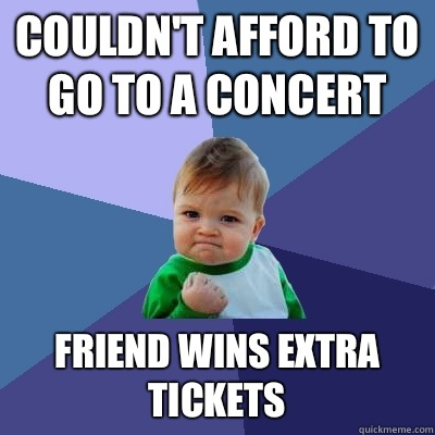 Couldnt afford to go to a concert Friend wins extra tickets - Success Kid