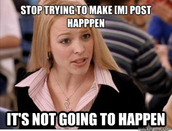 stop trying to make m post happpen its not going to happe - Regina George