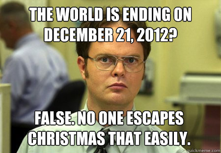 the world is ending on december 21 2012 false no one esca - Dwight