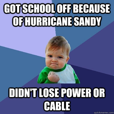got school off because of hurricane sandy didnt lose power  - Success Kid