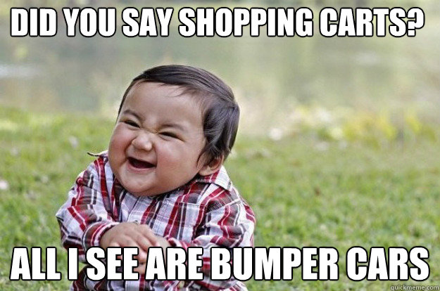did you say shopping carts all i see are bumper cars - Evil Toddler