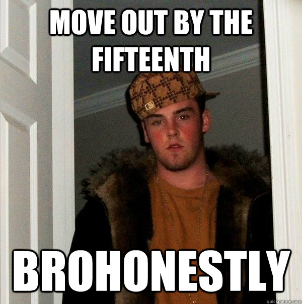 move out by the fifteenth brohonestly - Scumbag Steve