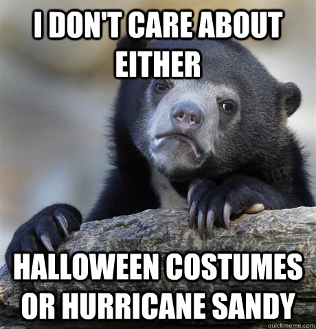 i dont care about either halloween costumes or hurricane sa - Confession Bear
