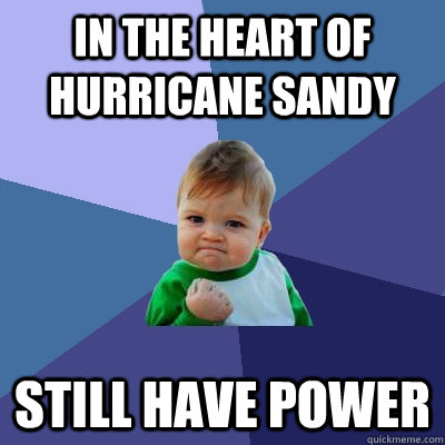 in the heart of hurricane sandy still have power - Success Kid
