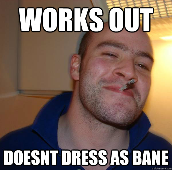 works out doesnt dress as bane  - Good Guy Greg