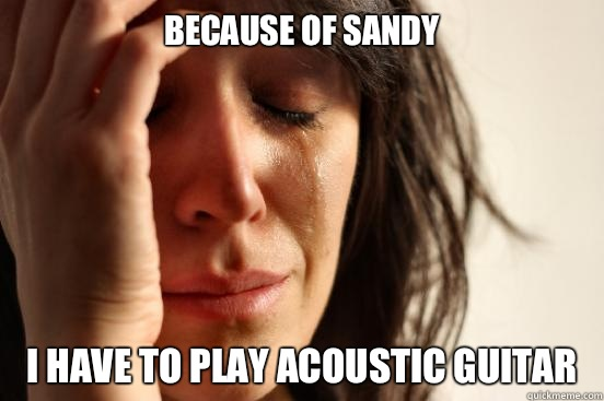 Because of sandy I have to play acoustic guitar - First World Problems