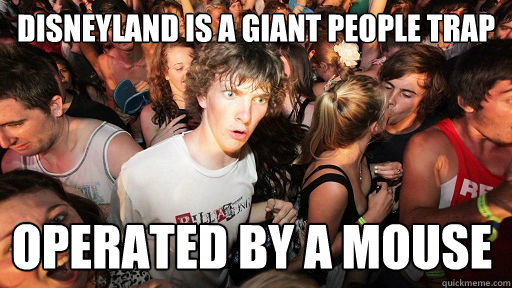 disneyland is a giant people trap operated by a mouse - Sudden Clarity Clarence