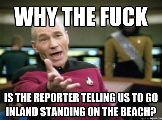 why the fuck is the reporter telling us to go inland standin - Annoyed Picard HD