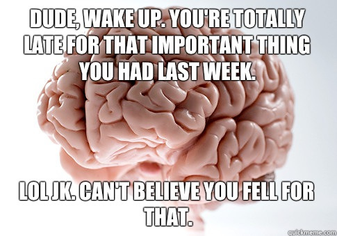 Dude wake up Youre totally late for that important thing you - Scumbag Brain