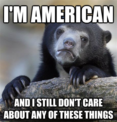 im american and i still dont care about any of these thing - Confession Bear