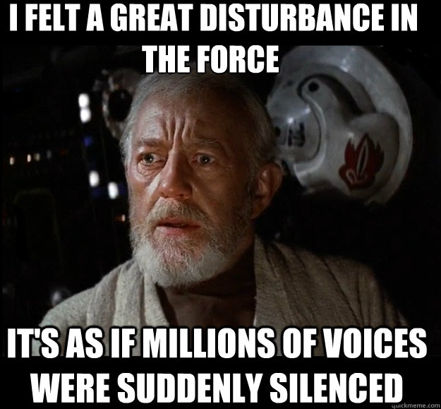 i felt a great disturbance in the force its as if million -