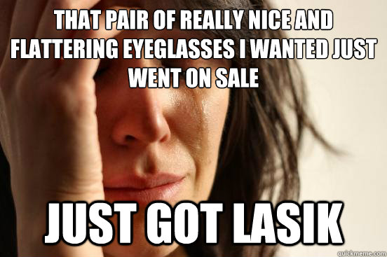 that pair of really nice and flattering eyeglasses i wanted  - First World Problems
