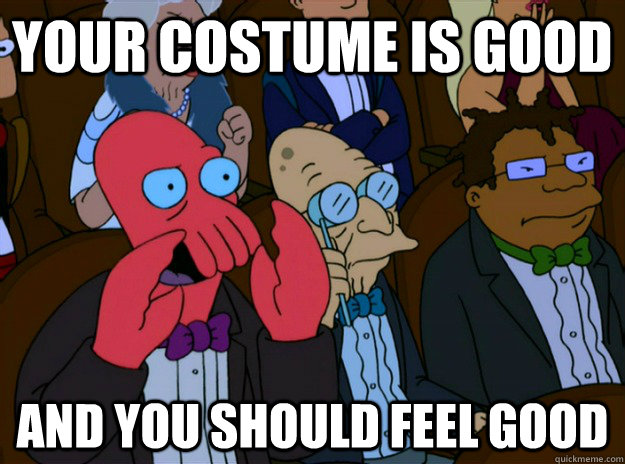 your costume is good and you should feel good - And you should feel bad