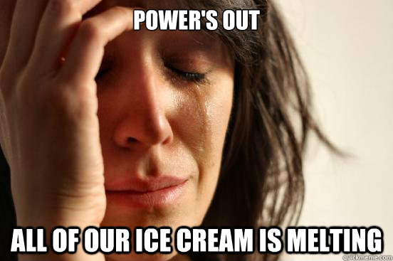powers out all of our ice cream is melting - First World Problems