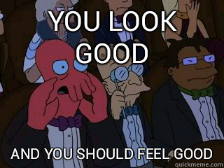 You look good and you should feel bad - Bad Zoidberg