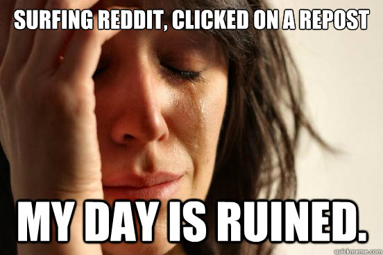 surfing reddit clicked on a repost my day is ruined - First World Problems