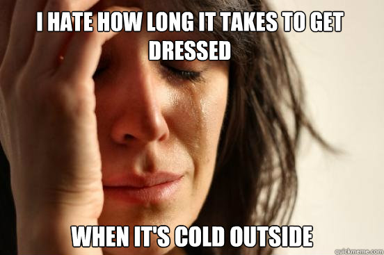 i hate how long it takes to get dressed when its cold outsi - First World Problems